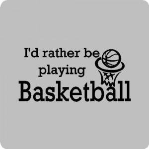 http://quotespictures.com/id-rather-be-playing-basketball/