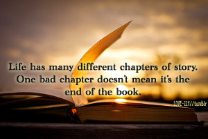 Life has many different chapters of story. One bad chapter doesn't ...