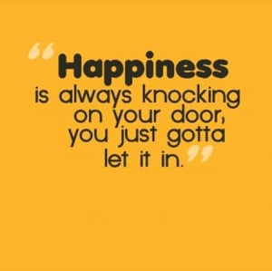 ... Always Knocking On The Door,You Just Gotta Let It In ~ Happiness Quote