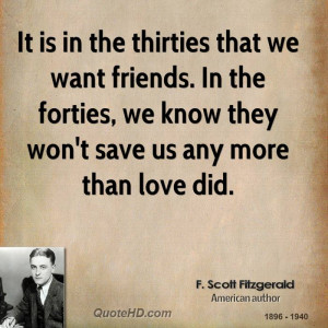 It is in the thirties that we want friends. In the forties, we know ...