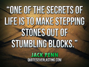 One of the secrets of life is to make stepping stones out of stumbling ...