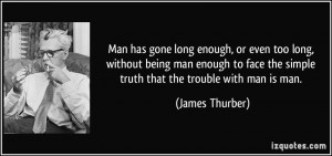 ... face the simple truth that the trouble with man is man. - James