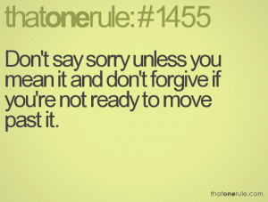 Don't say sorry unless you mean it and don't forgive if you're not ...