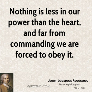 Nothing is less in our power than the heart, and far from commanding ...