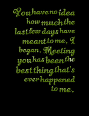 ... much the last few days have meant to me i began meeting you has been
