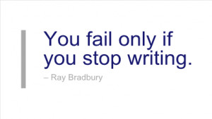 Writing Quote by Ray Bradbury - You fail only if you stop writing.