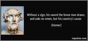 ... brave man draws, and asks no omen, but his country's cause. - Homer