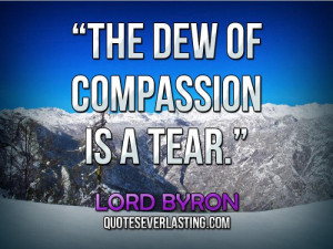 "The dew of compassion is a tear."" — Lord Byron"