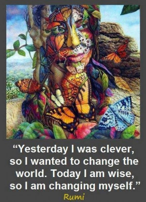 ... to change the world. Today I am wise, so I am changing myself. ~Rumi