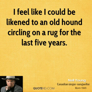 feel like I could be likened to an old hound circling on a rug for ...