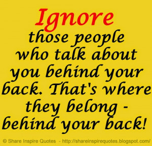 Ignore those people who talk about you behind your back. That's where ...