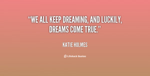 We all keep dreaming, and luckily, dreams come true.""