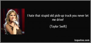 hate that stupid old pick-up truck you never let me drive! - Taylor ...