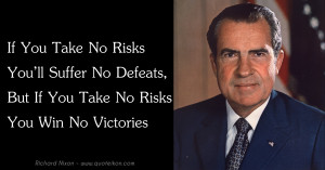 ... But If You Take No Risks You Win No Victories - Richard Nixon Quote