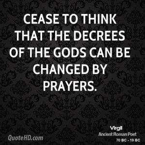 Cease to think that the decrees of the gods can be changed by prayers.