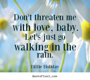 Love quotes - Don't threaten me with love, baby. let's just go walking ...