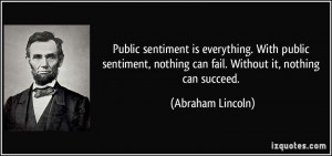 Public sentiment is everything. With public sentiment, nothing can ...