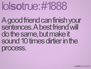 good friend can finish your sentences. A best friend will do the ...