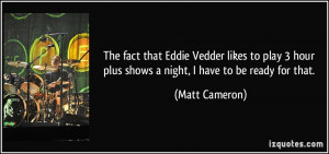 The fact that Eddie Vedder likes to play 3 hour plus shows a night, I ...