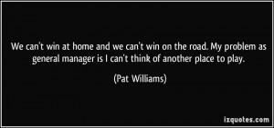 We can't win at home and we can't win on the road. My problem as ...