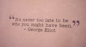 It's Never Too Late To Be Who You Might Have Been