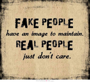 Fake people have an image to maintain. Real people just don't care ...