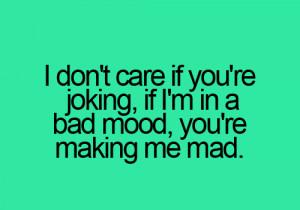 don't care if you are joking if I am in a bad mood