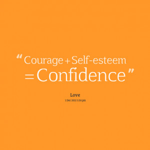 Courage + Self-Esteem = Confidence.