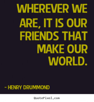 friendship Wherever we are it is our friends that make our world