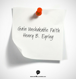Gain Unshakable Faith Henry B. Eyring http://www.lds.org/general ...