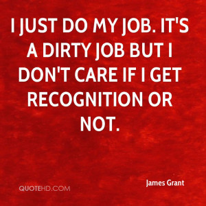just do my job. It's a dirty job but I don't care if I get ...