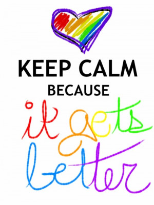 Keep calm because it gets better.