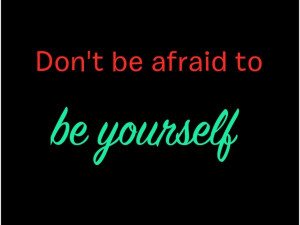Don't Be Afraid To Be Yourself Quote