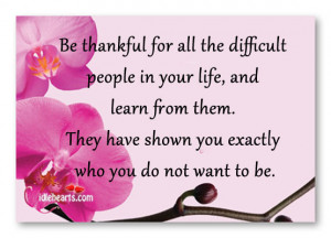 Be thankful for all the difficult people in your life, and learn from ...