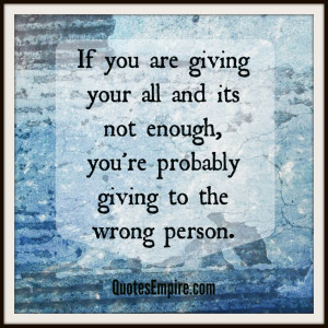 ... all and its not enough, you're probably giving it to the wrong person