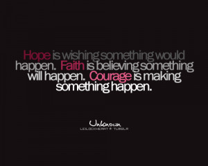 ... happen. Faith is believing something will happen. Courage is making