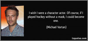 wish I were a character actor. Of course, if I played hockey without ...