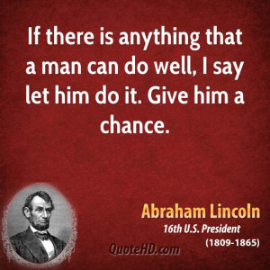... that a man can do well, I say let him do it. Give him a chance