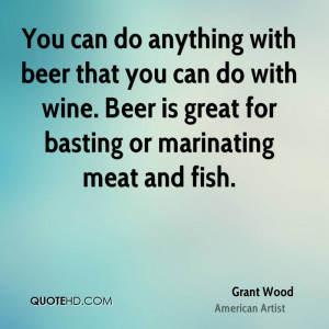 You can do anything with beer that you can do with wine. Beer is great ...