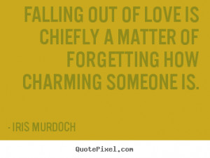 Falling out of love is chiefly a matter of forgetting how charming ...