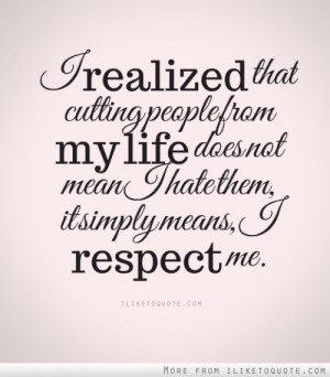 ... from my life does not mean I hate them, it simply means, I respect me