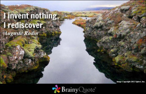 invent nothing, I rediscover. - Auguste Rodin