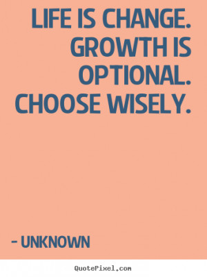 ... change. growth is optional. choose.. Unknown good motivational quotes