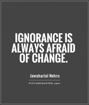 ignorance-is-always-afraid-of-change-quote-1.jpg