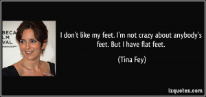 don't like my feet. I'm not crazy about anybody's feet. But I have ...