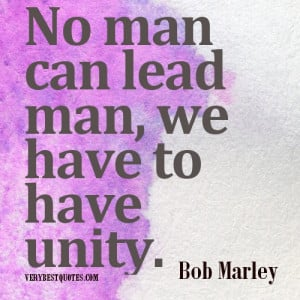 Bob Marley Picture Quotes. No man can lead man, we have to have unity.