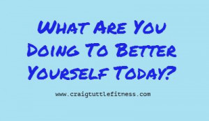 What Are You Doing To Better Yourself Today http://craigtuttlefitness ...