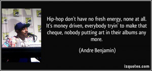Hip-hop don't have no fresh energy, none at all. It's money driven ...