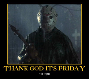 Thank God its friday....the 13th