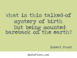 ... sayings about life - What is this talked-of mystery of birth